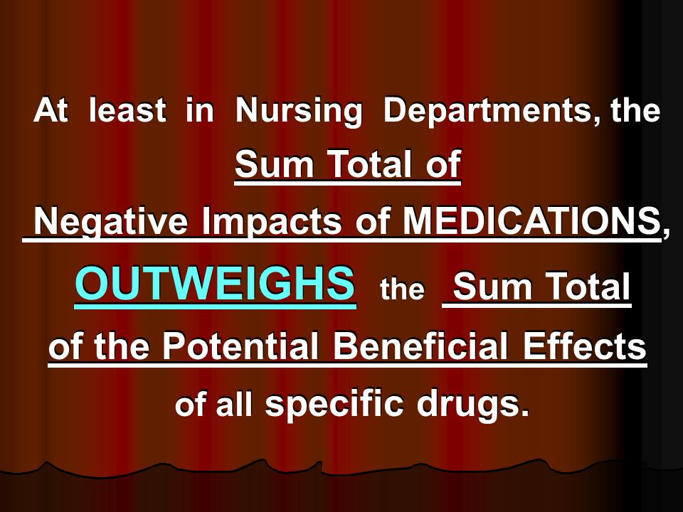 At least in Nursing Departments, the Sum Total of Negative Impacts of MEDICATIONS, OUTWEIGHS the Sum Total of the Potential Beneficial Effects of all