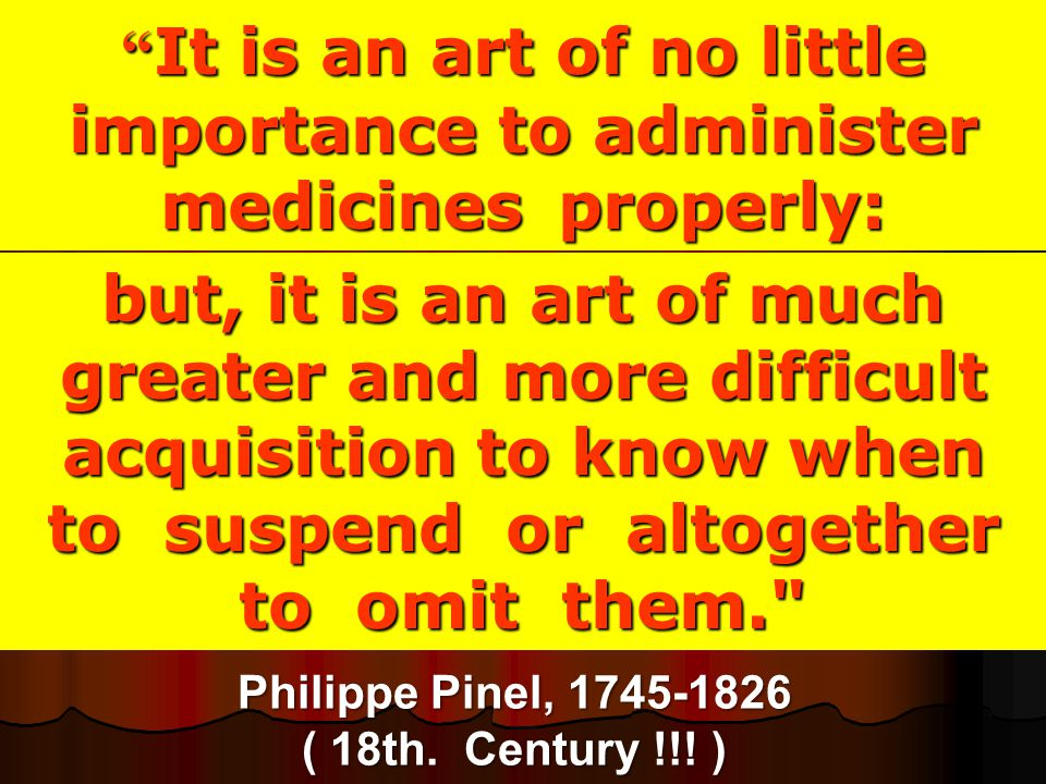 """ It is an art of no little importance to administer medicines properly: Philippe Pinel, 1745-1826 ( 18th. Century !!! ) but, it is an art of much gre"