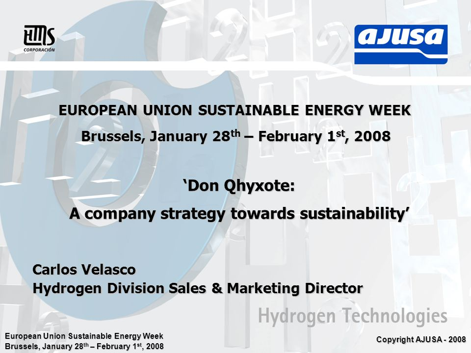 European Union Sustainable Energy Week Brussels, January 28 th – February 1 st, 2008 Copyright AJUSA - 2008 EUROPEAN UNION SUSTAINABLE ENERGY WEEK Brussels, January 28 th – February 1 st, 2008 'Don Qhyxote: A company strategy towards sustainability' Carlos Velasco Hydrogen Division Sales & Marketing Director