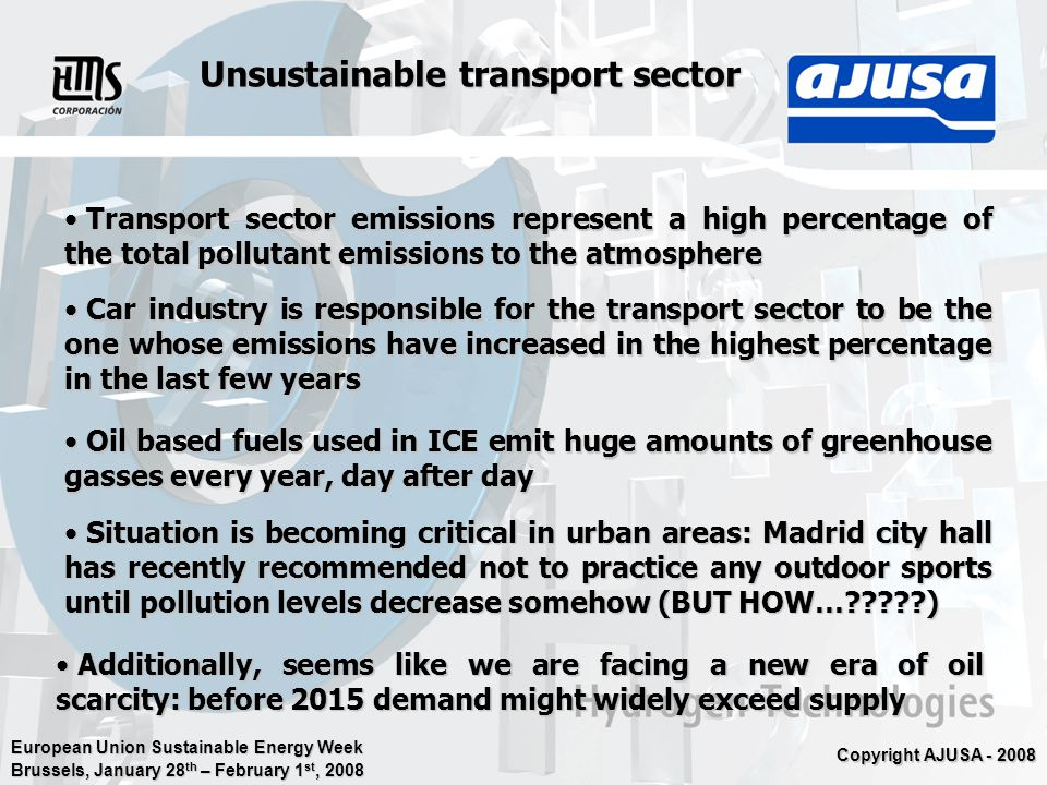 European Union Sustainable Energy Week Brussels, January 28 th – February 1 st, 2008 Copyright AJUSA - 2008 Unsustainable transport sector Transport sector emissions represent a high percentage of the total pollutant emissions to the atmosphere Transport sector emissions represent a high percentage of the total pollutant emissions to the atmosphere Car industry is responsible for the transport sector to be the one whose emissions have increased in the highest percentage in the last few years Car industry is responsible for the transport sector to be the one whose emissions have increased in the highest percentage in the last few years Oil based fuels used in ICE emit huge amounts of greenhouse gasses every year, day after day Oil based fuels used in ICE emit huge amounts of greenhouse gasses every year, day after day Additionally, seems like we are facing a new era of oil scarcity: before 2015 demand might widely exceed supply Additionally, seems like we are facing a new era of oil scarcity: before 2015 demand might widely exceed supply Situation is becoming critical in urban areas: Madrid city hall has recently recommended not to practice any outdoor sports until pollution levels decrease somehow (BUT HOW…?????) Situation is becoming critical in urban areas: Madrid city hall has recently recommended not to practice any outdoor sports until pollution levels decrease somehow (BUT HOW…?????)