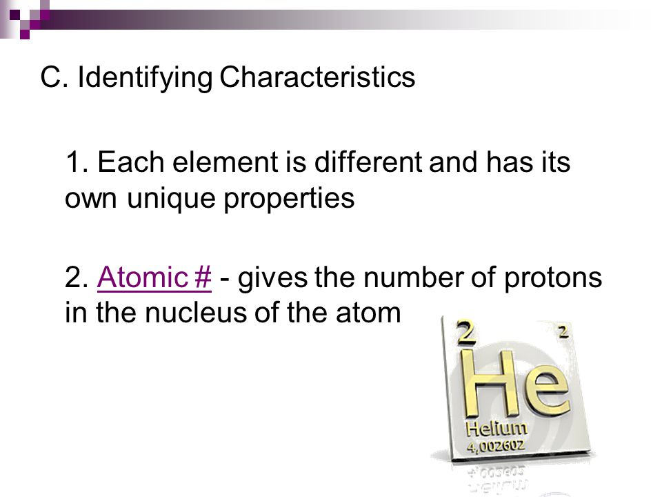 C.Identifying Characteristics 1. Each element is different and has its own unique properties 2.