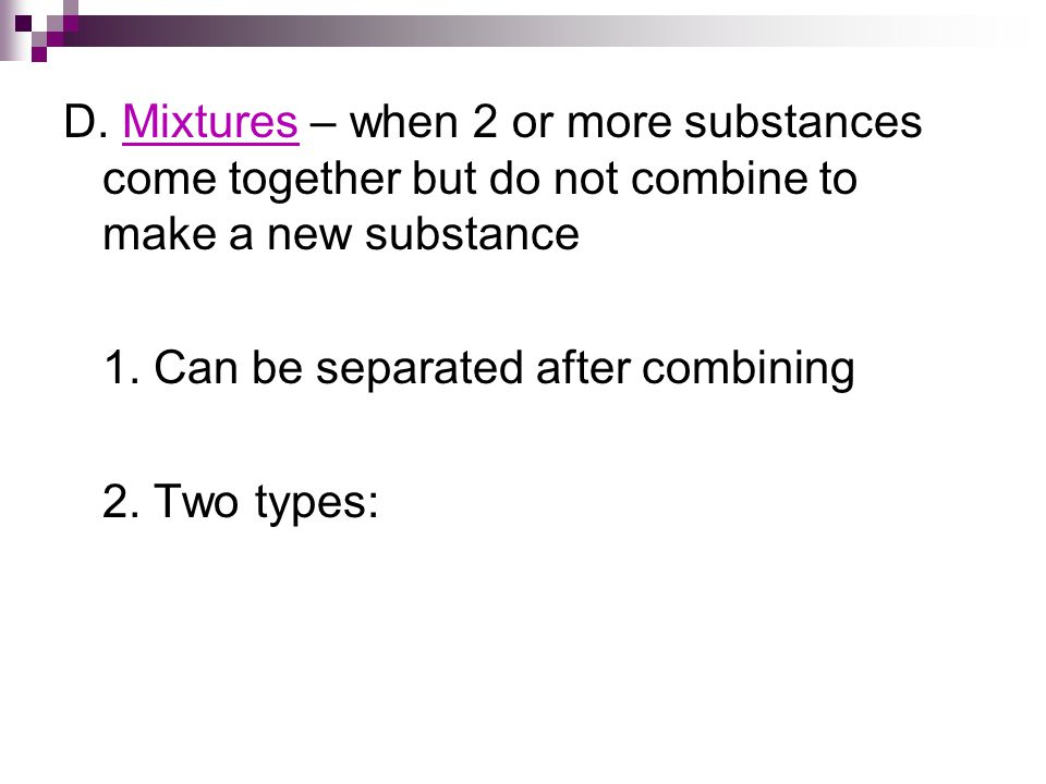 D.Mixtures – when 2 or more substances come together but do not combine to make a new substance 1.