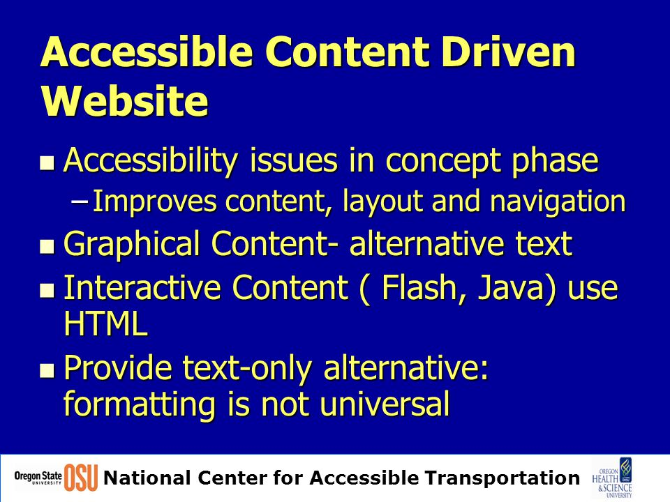 National Center for Accessible Transportation Accessible Content Driven Website Accessibility issues in concept phase Accessibility issues in concept phase –Improves content, layout and navigation Graphical Content- alternative text Graphical Content- alternative text Interactive Content ( Flash, Java) use HTML Interactive Content ( Flash, Java) use HTML Provide text-only alternative: formatting is not universal Provide text-only alternative: formatting is not universal