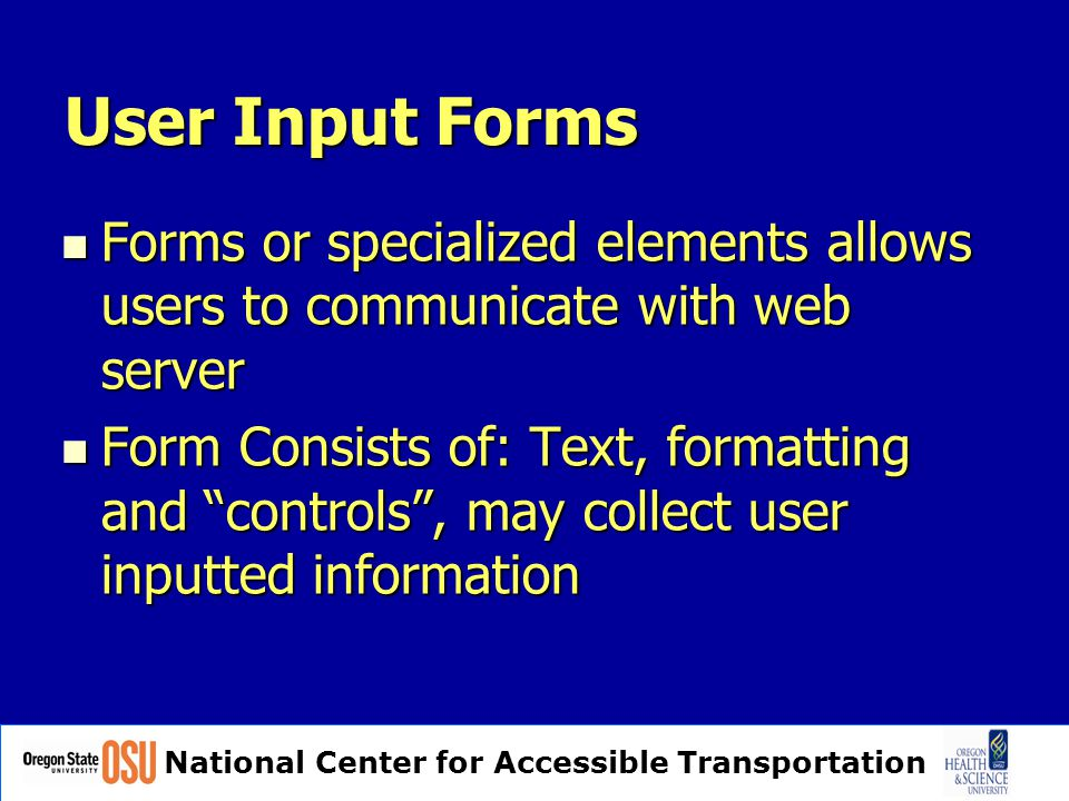 National Center for Accessible Transportation User Input Forms Forms or specialized elements allows users to communicate with web server Forms or specialized elements allows users to communicate with web server Form Consists of: Text, formatting and controls , may collect user inputted information Form Consists of: Text, formatting and controls , may collect user inputted information