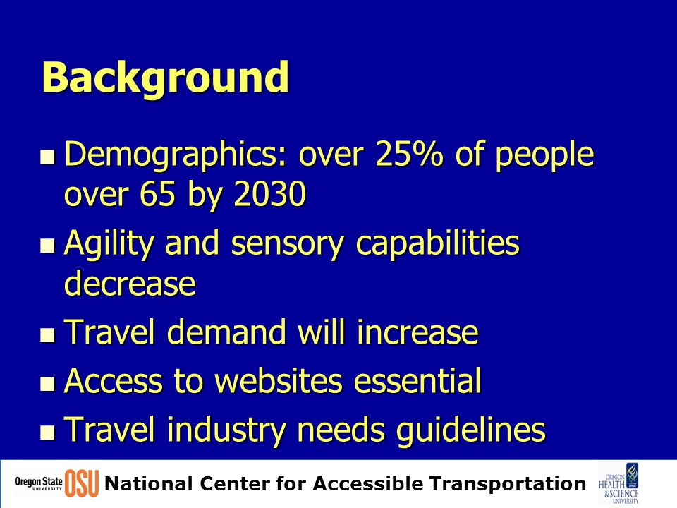 National Center for Accessible Transportation Background Demographics: over 25% of people over 65 by 2030 Demographics: over 25% of people over 65 by 2030 Agility and sensory capabilities decrease Agility and sensory capabilities decrease Travel demand will increase Travel demand will increase Access to websites essential Access to websites essential Travel industry needs guidelines Travel industry needs guidelines