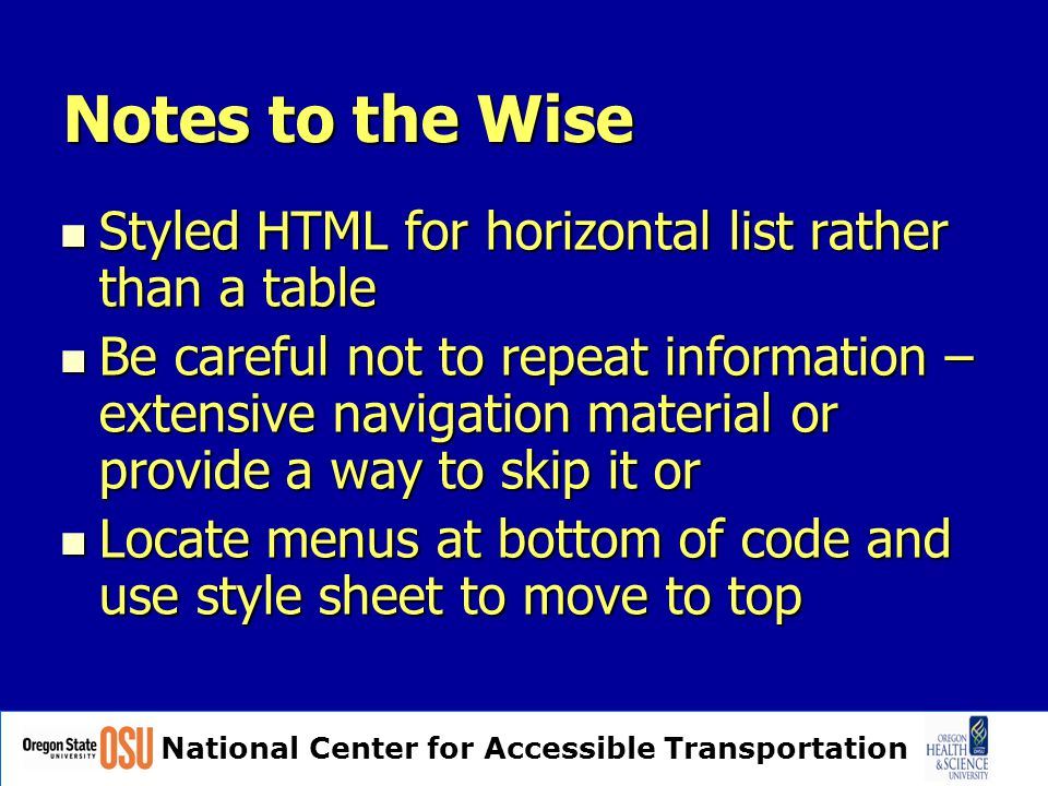 National Center for Accessible Transportation Notes to the Wise Styled HTML for horizontal list rather than a table Styled HTML for horizontal list rather than a table Be careful not to repeat information – extensive navigation material or provide a way to skip it or Be careful not to repeat information – extensive navigation material or provide a way to skip it or Locate menus at bottom of code and use style sheet to move to top Locate menus at bottom of code and use style sheet to move to top