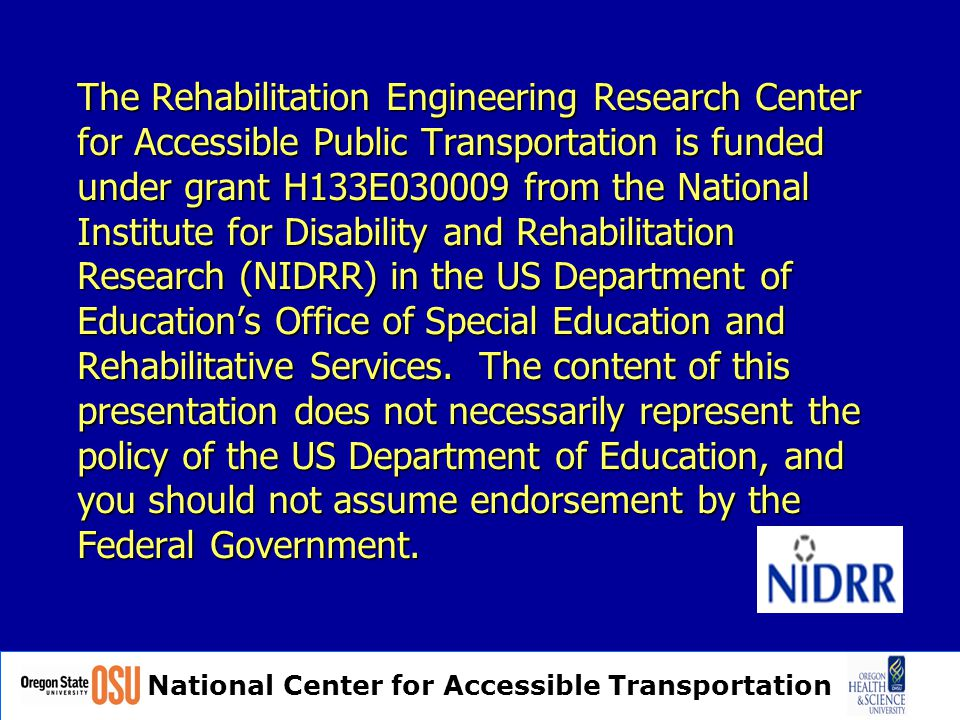 National Center for Accessible Transportation The Rehabilitation Engineering Research Center for Accessible Public Transportation is funded under grant H133E030009 from the National Institute for Disability and Rehabilitation Research (NIDRR) in the US Department of Education's Office of Special Education and Rehabilitative Services.