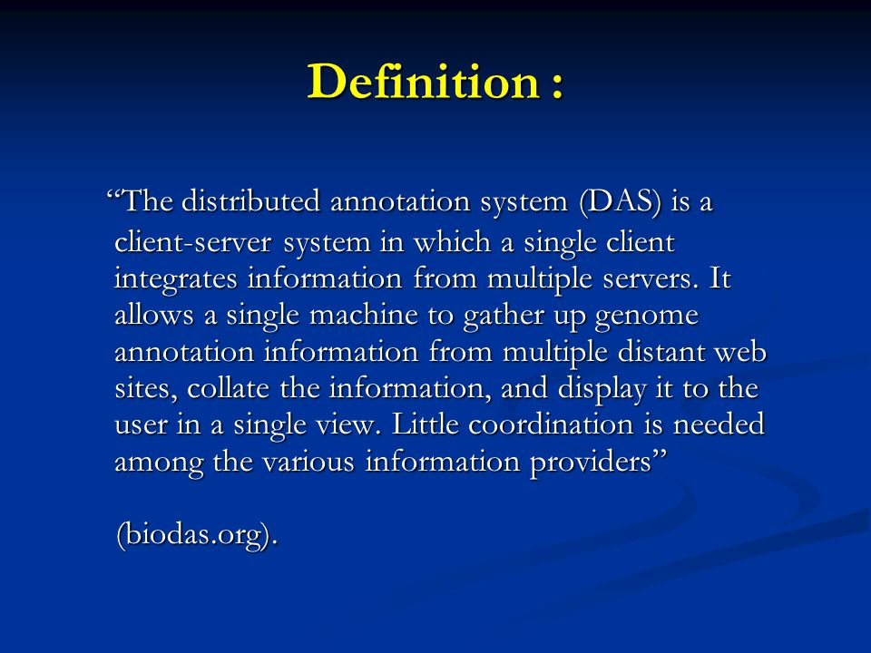 Definition : The distributed annotation system (DAS) is a client-server system in which a single client integrates information from multiple servers.