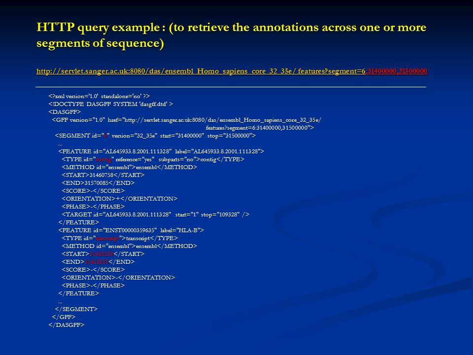 HTTP query example : (to retrieve the annotations across one or more segments of sequence) http://servlet.sanger.ac.uk:8080/das/ensembl_Homo_sapiens_core_32_35e/ features segment=6:31400000,31500000 http://servlet.sanger.ac.uk:8080/das/ensembl_Homo_sapiens_core_32_35e/ features segment=6 http://servlet.sanger.ac.uk:8080/das/ensembl_Homo_sapiens_core_32_35e/ features segment=6 <DASGFF> <GFF version= 1.0 href= http://servlet.sanger.ac.uk:8080/das/ensembl_Homo_sapiens_core_32_35e/ <GFF version= 1.0 href= http://servlet.sanger.ac.uk:8080/das/ensembl_Homo_sapiens_core_32_35e/ features segment=6:31400000,31500000 > features segment=6:31400000,31500000 >......