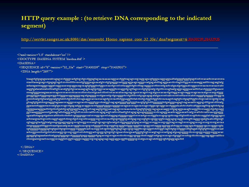 HTTP query example : (to retrieve DNA corresponding to the indicated segment) http://servlet.sanger.ac.uk:8080/das/ensembl_Homo_sapiens_core_32_35e/ dna segment=6:31430239,31432935 http://servlet.sanger.ac.uk:8080/das/ensembl_Homo_sapiens_core_32_35e/ dna segment=6 http://servlet.sanger.ac.uk:8080/das/ensembl_Homo_sapiens_core_32_35e/ dna segment=6 <DASDNA> tcaagctgtgagagacacatcagagccctgggcactgtcgctgcctggagtagaacaaaaacaggacctggtcagagcccgcaggagacgtgggacaggaggaattatggggtgggtgagctcctccacactcccaccccca ccacttacacgcagcctgagagtagctccctccttttccacctgtgggaagaaaatgtcctgtgagggcactgggaggaagcagggccatgagatcttagaggaacctcctagtcttggacccaaaaggaatttccagaagtatg actacagacccagggcaggatcaggaaacacgaggaaagcaagtgtgggtcctggaccaactgccctcctaaggtctgtccttagcagggaccttcccctgactcatgaatgctggaatcaggaccccaacaccacaaccatc aaggtgatacatccatccttcattgtcacatgtgctgcacaaaagagtaagtgctggcacacagggtcccaggctgcgttagcccctgtgtgcatgctgcttcccagtaatgaggcagggaacacttctacctggggcttgaaacc cccagtgggacaagaaaacccagaccccacccctcaccccttccctacctgaactcttcctcctacacatcacagcagcgaccacagctccgatgaccacaactgctaggacagccaggccagcaacaatgcccacgatggg gacggtggactgggaagacggctctgggaaaggaggggaagatgaggggccctgaccctgctgaagggctcctgctttccctgagaagagatatgacccctcatccccctccttaccccatctcagggtgaggggcttcggca gcccctcatgctgtacatggcatgtgtatctctgctcttctccagaaggcaccaccacagctgcccacttctggaaggttctatctcctgctggtctggtctccacaagctcagtgtcctgagtttggtcctcgccatcccgctgccag gtcagtgtgatctccgcagggtagaaacccagggcccagcacctcagggtggcctcatggtcagagatggggtggtgggtcacgtgtgtctttggggggtctgatgggaagagtcagaaaattcaggcgctttgcatctttcatg ggacaccctaggaccacccatgtgaccagcctgagaatggacaggacacctggggtggggaaggggcacagaacccagacaccagcctggacgcaggcacctgggataatctcctattcattggaaagttcgagtctctgag cggggaacagggacttctgctcctgatctgagtggaggtaaagtgactcagaagtgctggaatcagagccccaaacacactgagtgtgaggcagagaacaaggcctgagaggaaaagtcacggttcccaaggctgctgcagg ggtcaaaggggacccctgatcagtattctagggactgtcttcccctccatttcctcagagacgtcattccttaattgtctagagagaagagggggccctcagaggaaactcaggaaaactcatgccattctccattcaacggaggg cgacattctagcgctgatcccattttcctcctcttctcgtggga