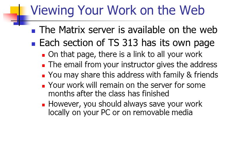 Viewing Your Work on the Web The Matrix server is available on the web Each section of TS 313 has its own page On that page, there is a link to all your work The email from your instructor gives the address You may share this address with family & friends Your work will remain on the server for some months after the class has finished However, you should always save your work locally on your PC or on removable media