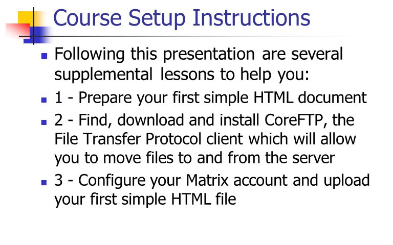 Course Setup Instructions Following this presentation are several supplemental lessons to help you: 1 - Prepare your first simple HTML document 2 - Find, download and install CoreFTP, the File Transfer Protocol client which will allow you to move files to and from the server 3 - Configure your Matrix account and upload your first simple HTML file