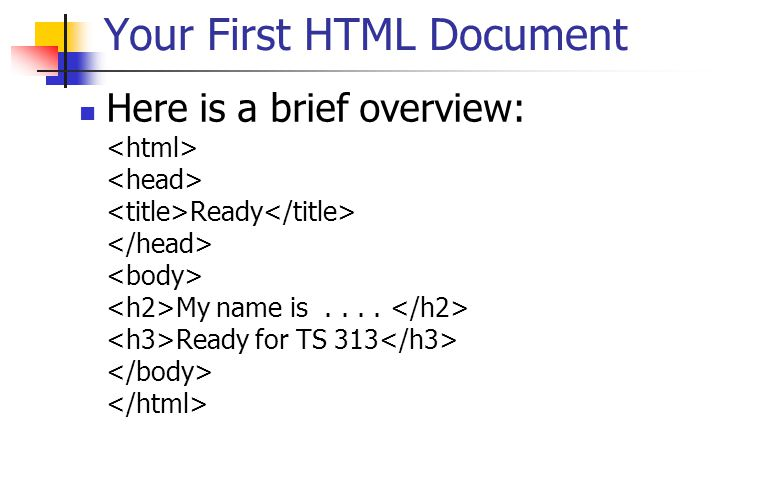 Your First HTML Document Here is a brief overview: Ready My name is.... Ready for TS 313