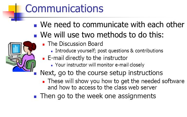 Communications We need to communicate with each other We will use two methods to do this: The Discussion Board Introduce yourself; post questions & contributions E-mail directly to the instructor Your instructor will monitor e-mail closely Next, go to the course setup instructions These will show you how to get the needed software and how to access to the class web server Then go to the week one assignments
