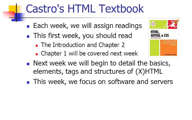 Castro s HTML Textbook Each week, we will assign readings This first week, you should read The Introduction and Chapter 2 Chapter 1 will be covered next week Next week we will begin to detail the basics, elements, tags and structures of (X)HTML This week, we focus on software and servers