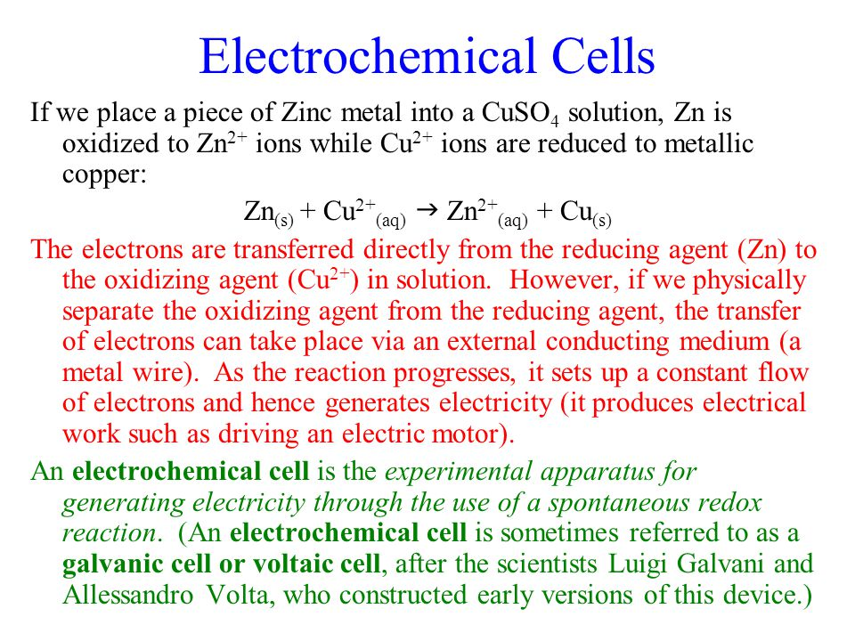 Electrochemical Cells If we place a piece of Zinc metal into a CuSO 4 solution, Zn is oxidized to Zn 2+ ions while Cu 2+ ions are reduced to metallic