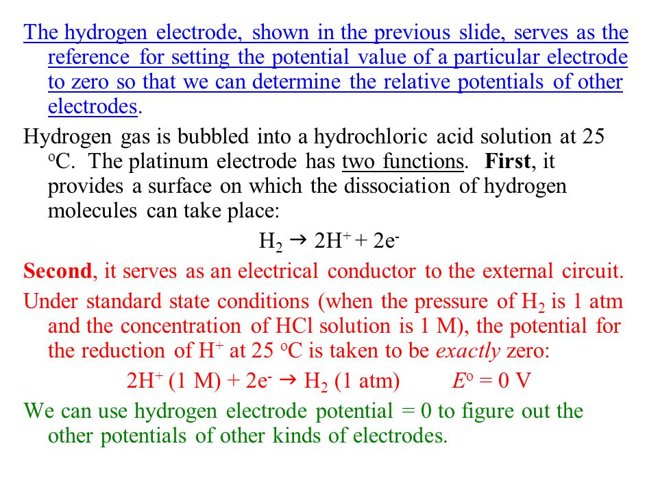 The hydrogen electrode, shown in the previous slide, serves as the reference for setting the potential value of a particular electrode to zero so that
