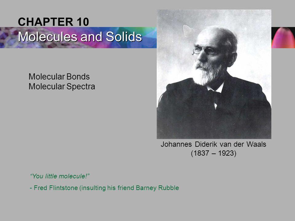 Molecular Bonds Molecular Spectra Molecules and Solids CHAPTER 10 Molecules and Solids Johannes Diderik van der Waals (1837 – 1923) You little molecule! - Fred Flintstone (insulting his friend Barney Rubble