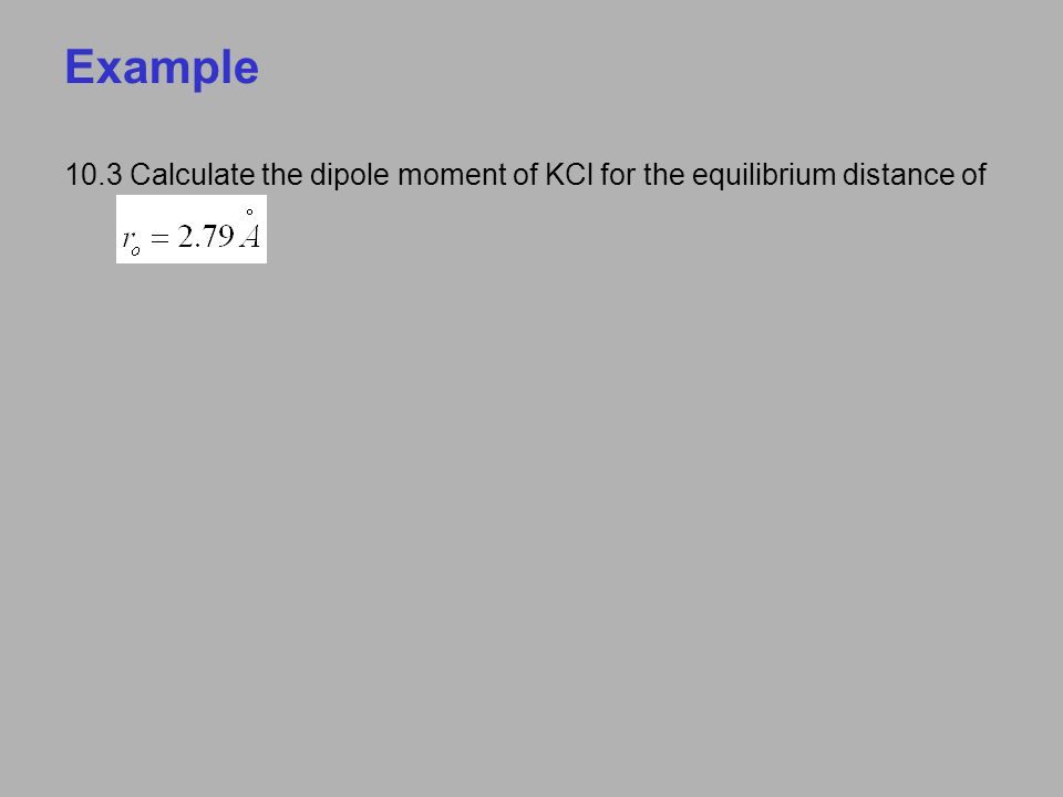 Example 10.3 Calculate the dipole moment of KCl for the equilibrium distance of
