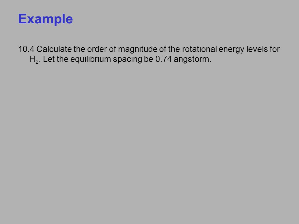 Example 10.4 Calculate the order of magnitude of the rotational energy levels for H 2. Let the equilibrium spacing be 0.74 angstorm.