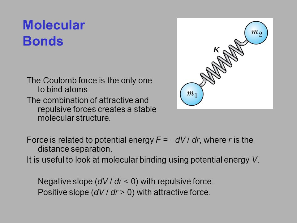 Molecular Bonds The Coulomb force is the only one to bind atoms. The combination of attractive and repulsive forces creates a stable molecular structu