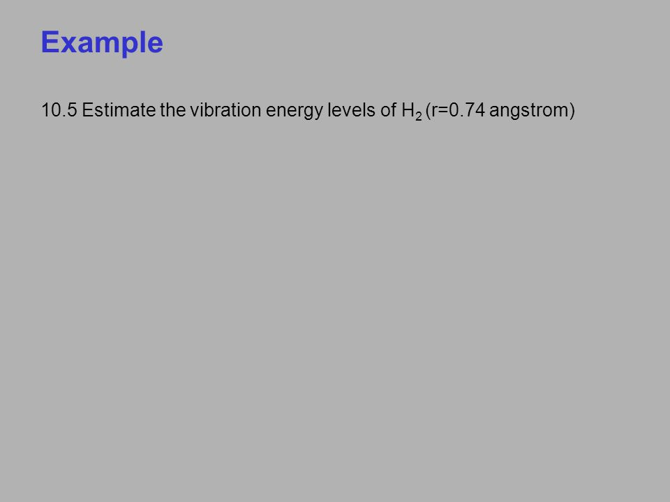 Example 10.5 Estimate the vibration energy levels of H 2 (r=0.74 angstrom)