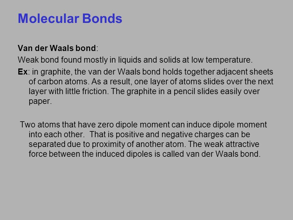 Molecular Bonds Van der Waals bond: Weak bond found mostly in liquids and solids at low temperature.
