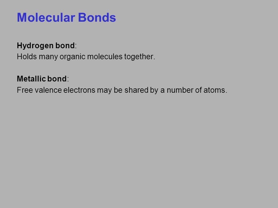 Molecular Bonds Hydrogen bond: Holds many organic molecules together. Metallic bond: Free valence electrons may be shared by a number of atoms.