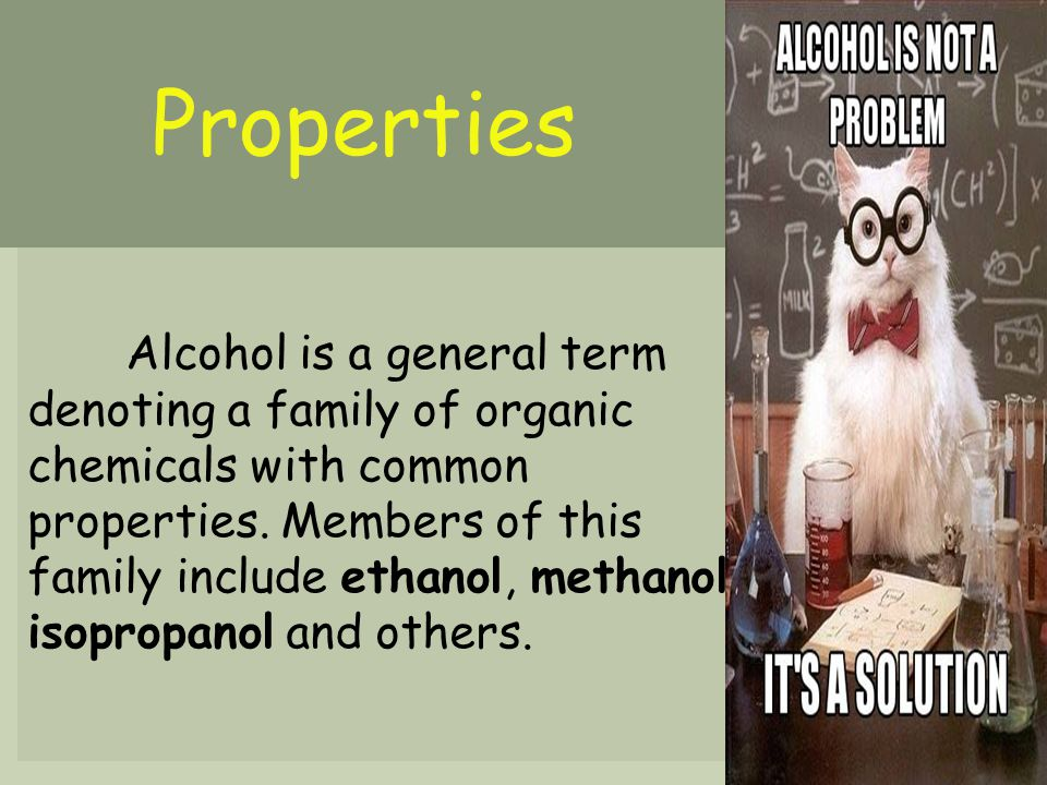 Properties Alcohol is a general term denoting a family of organic chemicals with common properties. Members of this family include ethanol, methanol,