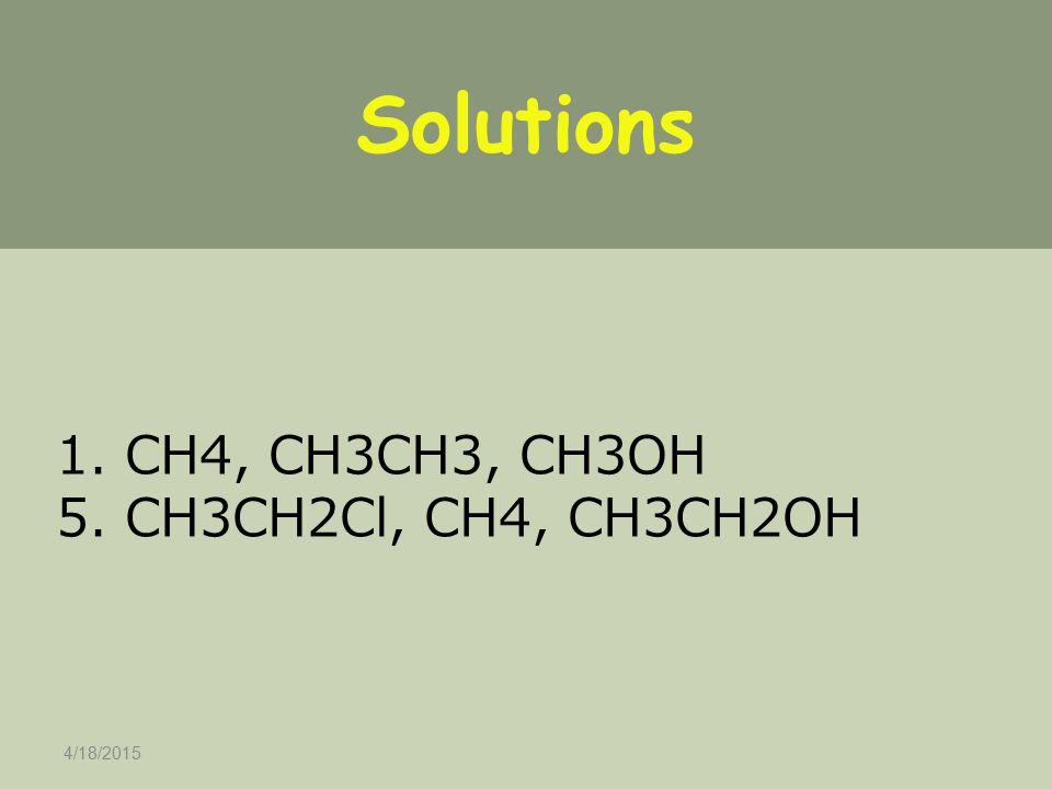 4/18/2015 Solutions 1. CH4, CH3CH3, CH3OH 5. CH3CH2Cl, CH4, CH3CH2OH