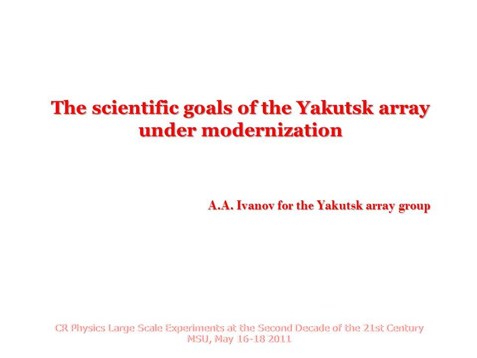 A.A. Ivanov for the Yakutsk array group The scientific goals of the Yakutsk array under modernization