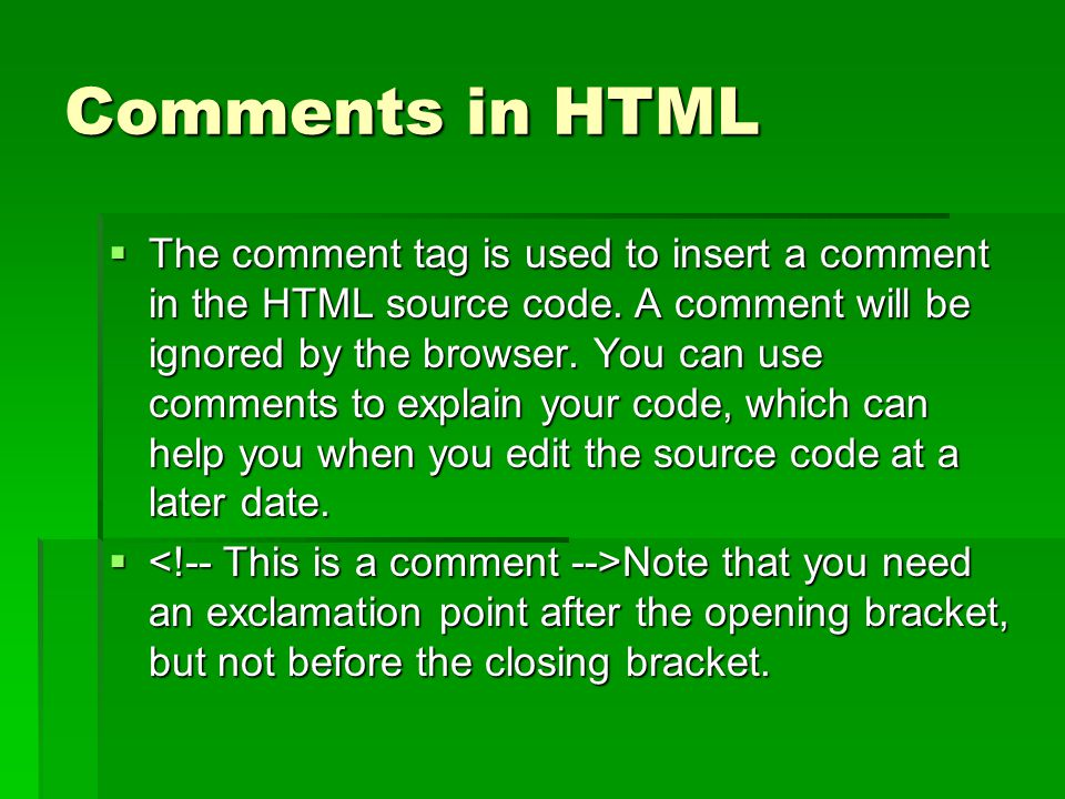 Comments in HTML  The comment tag is used to insert a comment in the HTML source code. A comment will be ignored by the browser. You can use comments