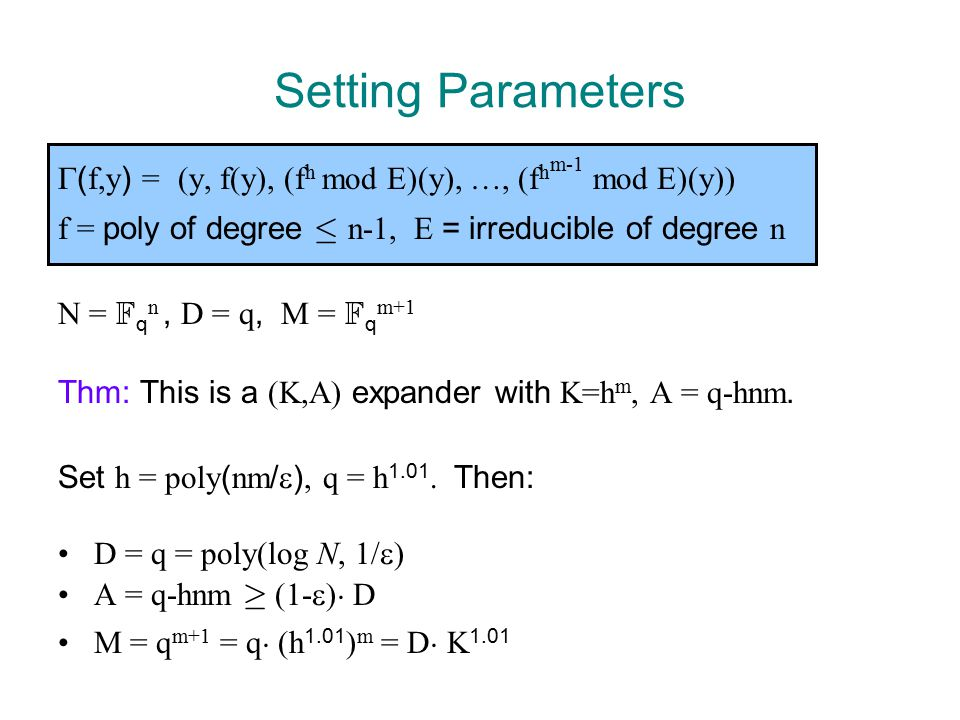 Setting Parameters  ( f,y ) = (y, f(y), (f h mod E)(y), …, (f h m-1 mod E)(y)) f = poly of degree · n-1, E = irreducible of degree n N = F q n, D = q, M = F q m+1 Thm: This is a (K,A) expander with K=h m, A = q-hnm.