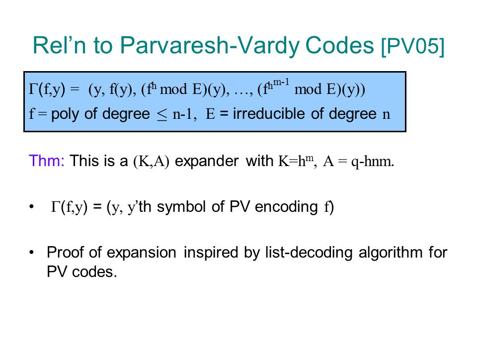 Rel'n to Parvaresh-Vardy Codes [PV05]  ( f,y ) = (y, f(y), (f h mod E)(y), …, (f h m-1 mod E)(y)) f = poly of degree · n-1, E = irreducible of degree n Thm: This is a (K,A) expander with K=h m, A = q-hnm.
