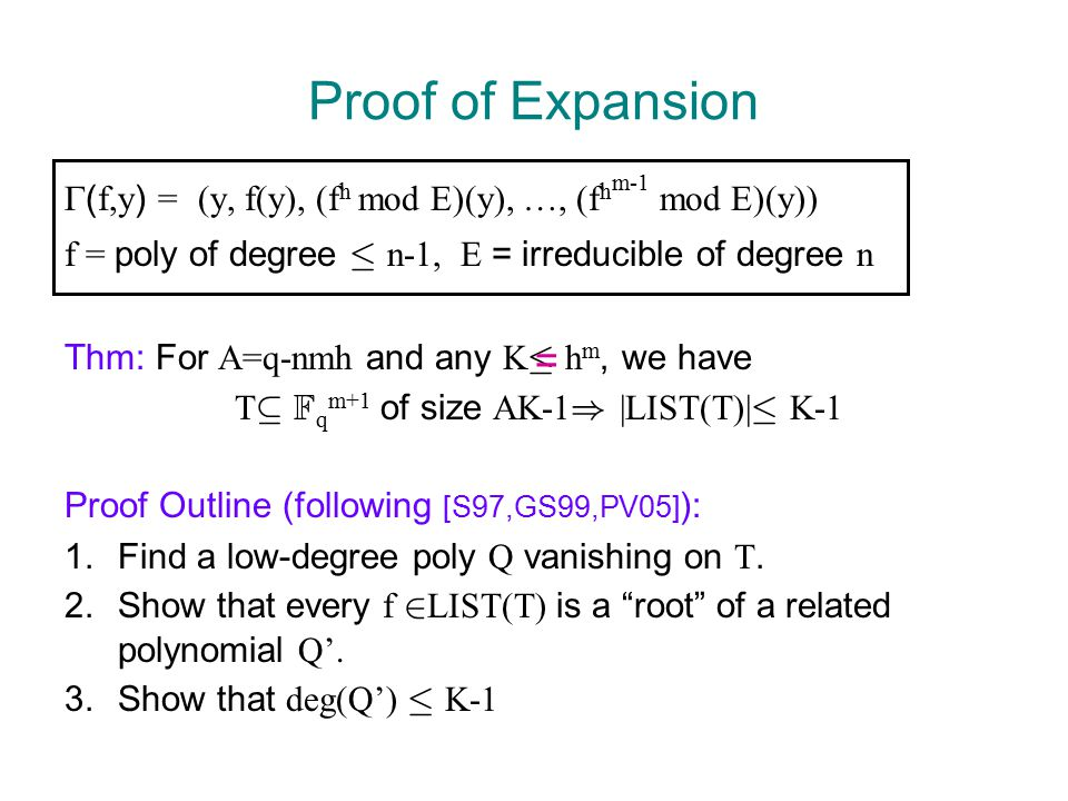 Proof of Expansion  ( f,y ) = (y, f(y), (f h mod E)(y), …, (f h m-1 mod E)(y)) f = poly of degree · n-1, E = irreducible of degree n Thm: For A=q-nmh and any K · h m, we have T µ F q m+1 of size AK-1 ) |LIST(T)| · K-1 Proof Outline (following [S97,GS99,PV05] ): 1.Find a low-degree poly Q vanishing on T.