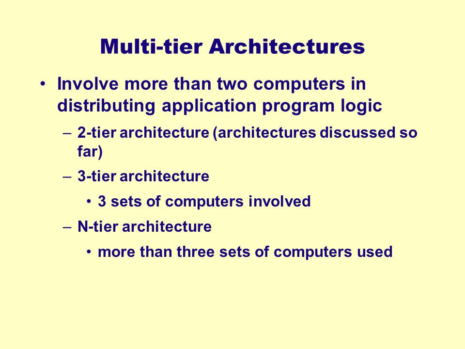 Multi-tier Architectures Involve more than two computers in distributing application program logic –2-tier architecture (architectures discussed so fa