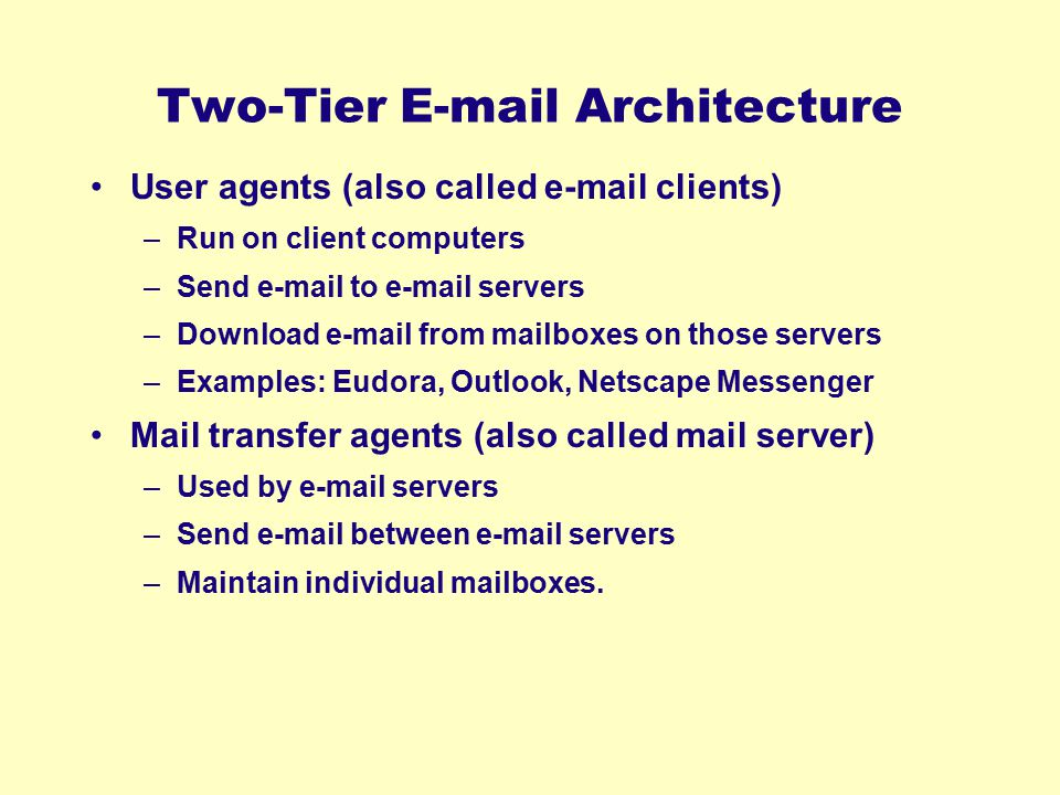 Two-Tier E-mail Architecture User agents (also called e-mail clients) –Run on client computers –Send e-mail to e-mail servers –Download e-mail from ma