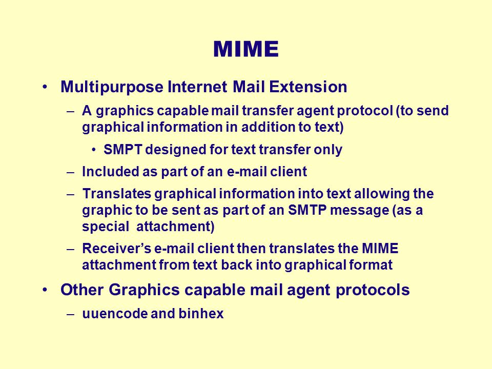 MIME Multipurpose Internet Mail Extension –A graphics capable mail transfer agent protocol (to send graphical information in addition to text) SMPT de