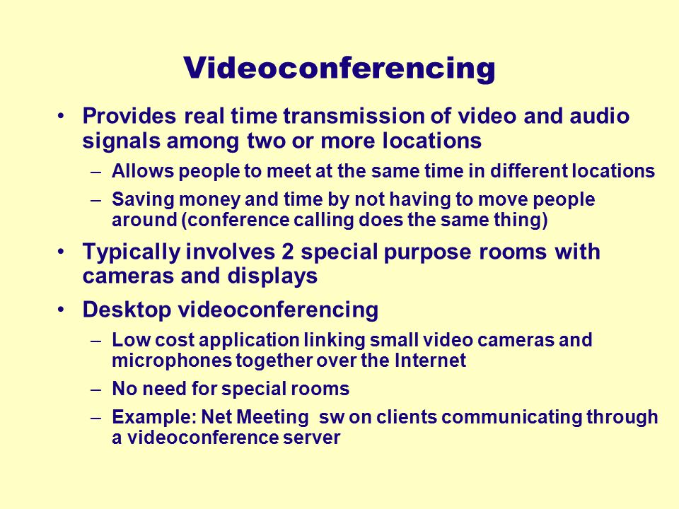 Videoconferencing Provides real time transmission of video and audio signals among two or more locations –Allows people to meet at the same time in di