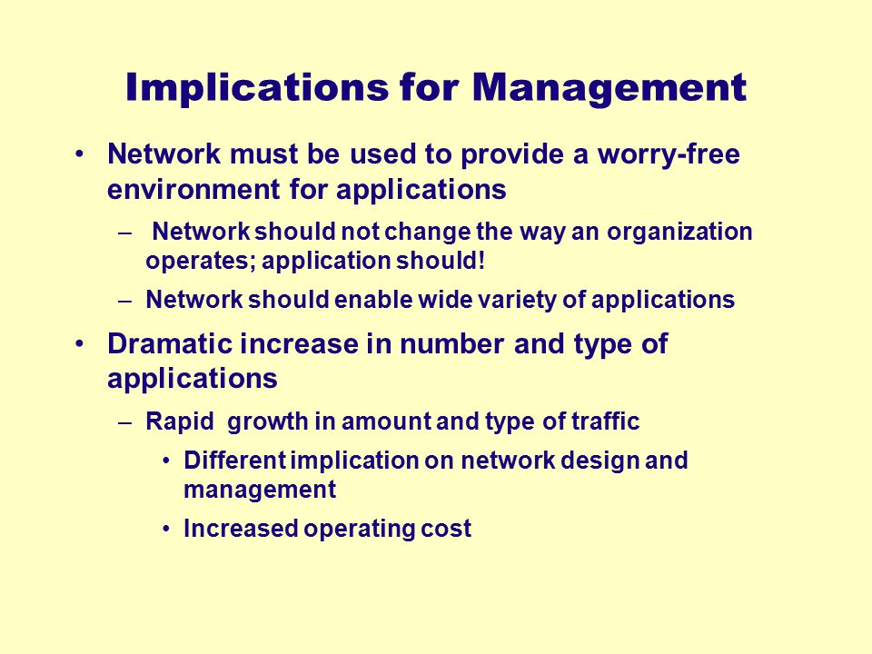 Implications for Management Network must be used to provide a worry-free environment for applications – Network should not change the way an organizat