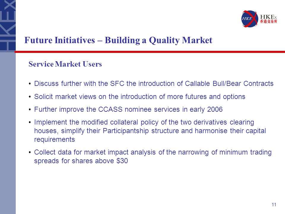 11 Future Initiatives – Building a Quality Market Service Market Users Discuss further with the SFC the introduction of Callable Bull/Bear Contracts S