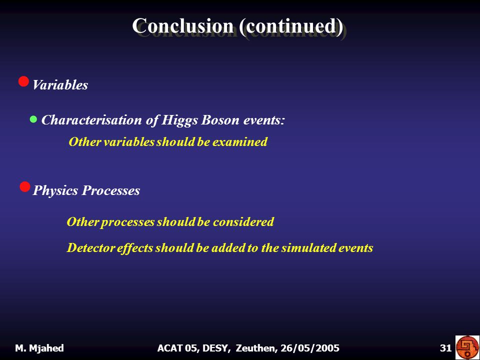 VV ariables Conclusion (continued)  C Characterisation of Higgs Boson events: Other variables should be examined PP hysics Processes Other processes should be considered Detector effects should be added to the simulated events M.
