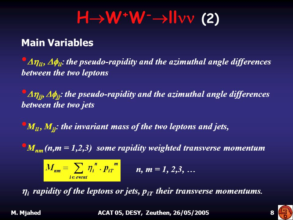  ll,  ll : the pseudo-rapidity and the azimuthal angle differences between the two leptons  jj,  jj : the pseudo-rapidity and the azimuthal angle differences between the two jets M ll, M jj : the invariant mass of the two leptons and jets, M nm (n,m = 1,2,3) some rapidity weighted transverse momentum n, m = 1, 2,3, …  i rapidity of the leptons or jets, p iT their transverse momentums.