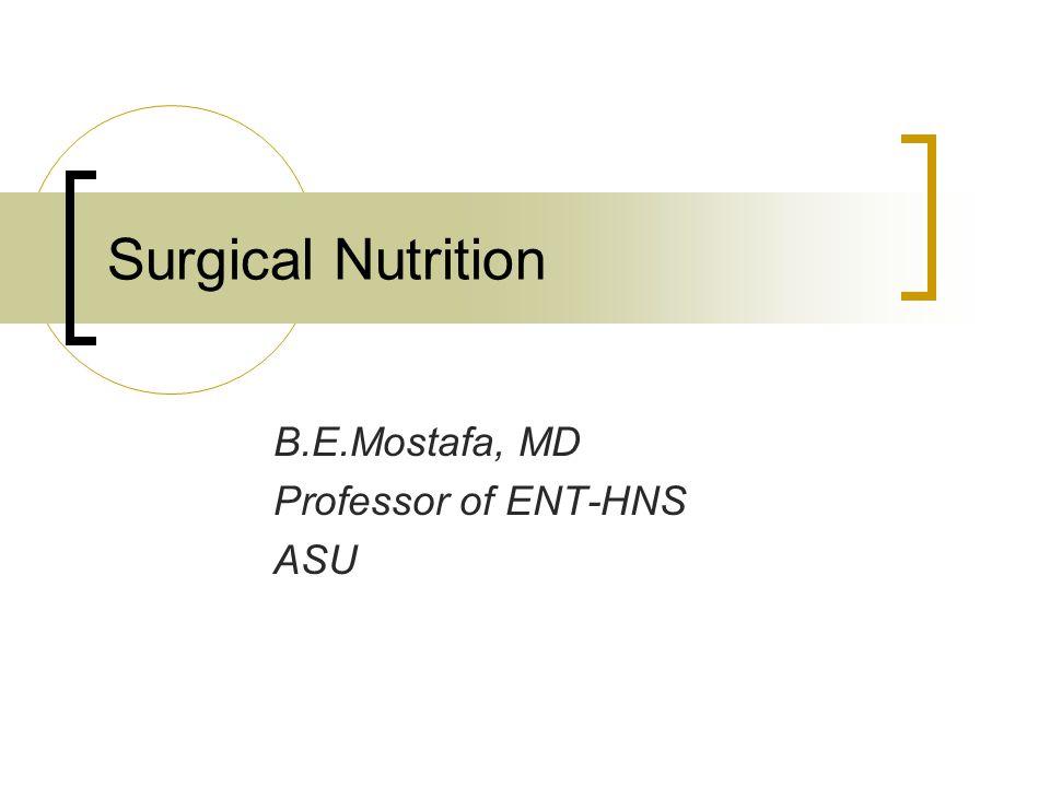 Surgical Nutrition B.E.Mostafa, MD Professor of ENT-HNS ASU
