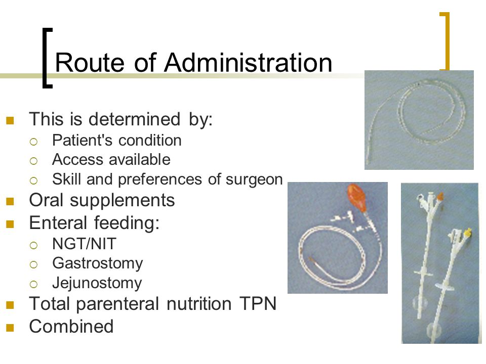 Route of Administration This is determined by:  Patient s condition  Access available  Skill and preferences of surgeon Oral supplements Enteral feeding:  NGT/NIT  Gastrostomy  Jejunostomy Total parenteral nutrition TPN Combined