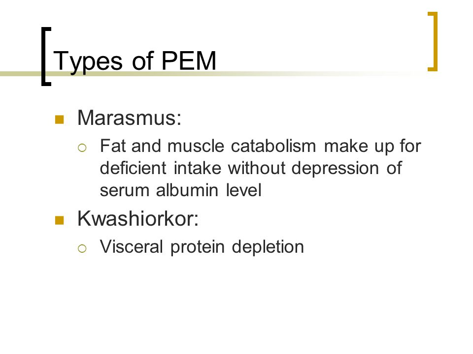 Types of PEM Marasmus:  Fat and muscle catabolism make up for deficient intake without depression of serum albumin level Kwashiorkor:  Visceral protein depletion