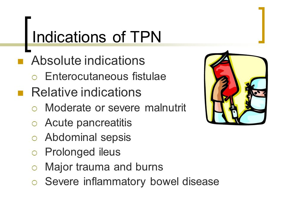 Indications of TPN Absolute indications  Enterocutaneous fistulae Relative indications  Moderate or severe malnutrition  Acute pancreatitis  Abdominal sepsis  Prolonged ileus  Major trauma and burns  Severe inflammatory bowel disease