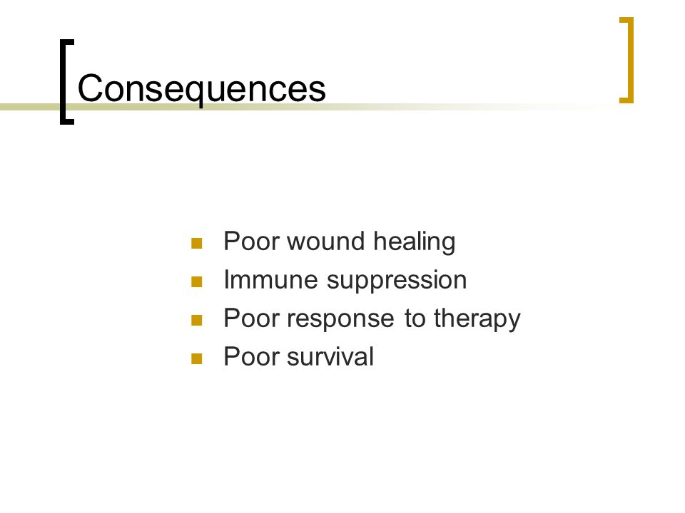 Consequences Poor wound healing Immune suppression Poor response to therapy Poor survival