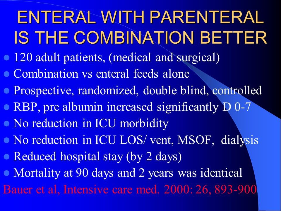 ENTERAL WITH PARENTERAL IS THE COMBINATION BETTER 120 adult patients, (medical and surgical) Combination vs enteral feeds alone Prospective, randomized, double blind, controlled RBP, pre albumin increased significantly D 0-7 No reduction in ICU morbidity No reduction in ICU LOS/ vent, MSOF, dialysis Reduced hospital stay (by 2 days) Mortality at 90 days and 2 years was identical Bauer et al, Intensive care med.