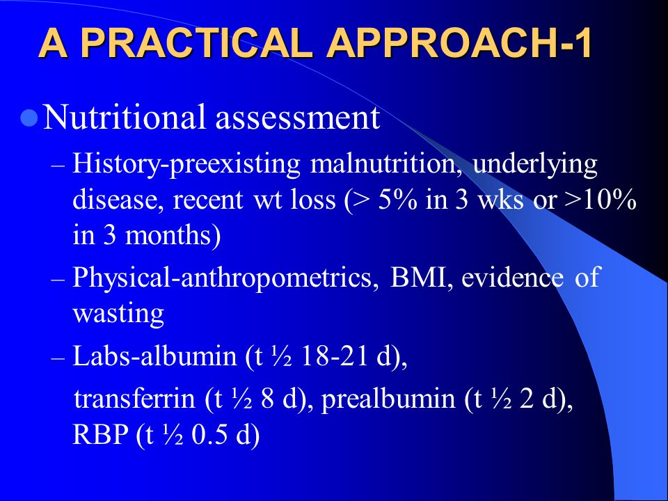A PRACTICAL APPROACH-1 Nutritional assessment – History-preexisting malnutrition, underlying disease, recent wt loss (> 5% in 3 wks or >10% in 3 months) – Physical-anthropometrics, BMI, evidence of wasting – Labs-albumin (t ½ 18-21 d), transferrin (t ½ 8 d), prealbumin (t ½ 2 d), RBP (t ½ 0.5 d)